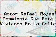 Actor <b>Rafael Rojas</b> Desmiente Que Esté Viviendo En La Calle