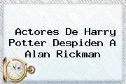 Actores De Harry Potter Despiden A <b>Alan Rickman</b>