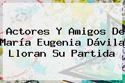 Actores Y Amigos De <b>María Eugenia Dávila</b> Lloran Su Partida
