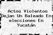 Actos Violentos Dejan Un Baleado En <b>elecciones</b> En <b>Yucatán</b>