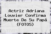 Actriz <b>Adriana Louvier</b> Confirma Muerte De Su Papá (FOTOS)