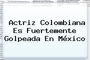 Actriz Colombiana Es Fuertemente Golpeada En México