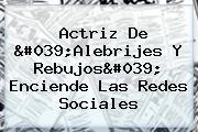 Actriz De 'Alebrijes Y Rebujos' Enciende Las Redes Sociales