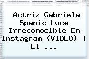 Actriz <b>Gabriela Spanic</b> Luce Irreconocible En Instagram (VIDEO) | El ...