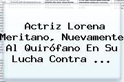 Actriz <b>Lorena Meritano</b>, Nuevamente Al Quirófano En Su Lucha Contra <b>...</b>