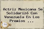 Actriz Mexicana Se Solidarizó Con Venezuela En Los Premios ...