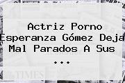 Actriz Porno <b>Esperanza</b> Gómez Deja Mal Parados A Sus <b>...</b>