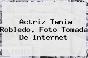 Actriz <b>Tania Robledo</b>. Foto Tomada De Internet