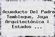 <b>Acueducto Del Padre Tembleque</b>, Joya Arquitectónica   Estados <b>...</b>