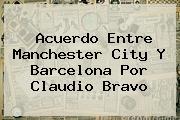 Acuerdo Entre Manchester City Y Barcelona Por <b>Claudio Bravo</b>