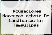 Acusaciones Marcaron <b>debate</b> De Candidatos En <b>Tamaulipas</b>