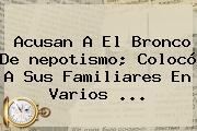 Acusan A El Bronco De <b>nepotismo</b>; Colocó A Sus Familiares En Varios <b>...</b>