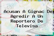 Acusan A <b>Gignac</b> De Agredir A Un Reportero De Televisa