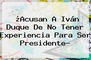 ¿Acusan A <b>Iván Duque</b> De No Tener Experiencia Para Ser Presidente?