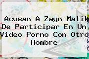 Acusan A <b>Zayn Malik</b> De Participar En Un Video Porno Con Otro Hombre
