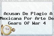<i>Acusan De Plagio A Mexicana Por Arte De Gears Of War 4</i>