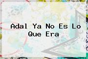 <b>Adal</b> Ya No Es Lo Que Era