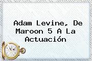 <b>Adam Levine</b>, De Maroon 5 A La Actuación