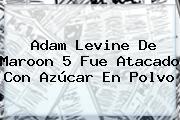 <b>Adam Levine</b> De Maroon 5 Fue Atacado Con Azúcar En Polvo