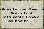 <b>Adam Levine</b> Muestra Nuevo Look Totalmente Rapado. Con Maxine <b>...</b>