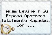 <b>Adam Levine</b> Y Su Esposa Aparecen Totalmente Rapados. Con <b>...</b>