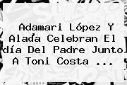 Adamari López Y Alaïa Celebran El <b>día Del Padre</b> Junto A Toni Costa <b>...</b>