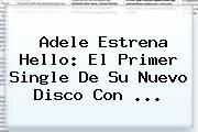 <b>Adele</b> Estrena Hello: El Primer Single De Su Nuevo Disco Con <b>...</b>