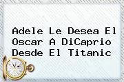 Adele Le Desea El Oscar A DiCaprio Desde El <b>Titanic</b>