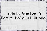 <b>Adele</b> Vuelve A Decir Hola Al Mundo