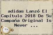 <b>adidas</b> Lanzó El Capítulo 2018 De Su Campaña Original Is Never ...