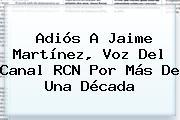 Adiós A Jaime Martínez, Voz Del <b>Canal RCN</b> Por Más De Una Década