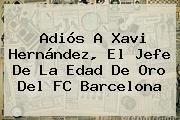 Adiós A <b>Xavi Hernández</b>, El Jefe De La Edad De Oro Del FC Barcelona