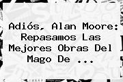Adiós, <b>Alan Moore</b>: Repasamos Las Mejores Obras Del Mago De ...