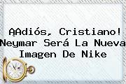 ¡Adiós, Cristiano! Neymar Será La Nueva Imagen De <b>Nike</b>