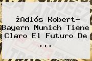 ¿Adiós Robert? <b>Bayern Munich</b> Tiene Claro El Futuro De ...