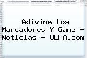 Adivine Los Marcadores Y Gane - Noticias - <b>UEFA</b>.com