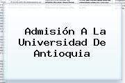 Admisión A La <b>Universidad De Antioquia</b>