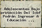 Adolescentes Bajo <b>protección</b> Del Icbf Podrán Ingresar A Educación <b>...</b>
