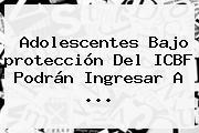 Adolescentes Bajo <b>protección</b> Del ICBF Podrán Ingresar A <b>...</b>