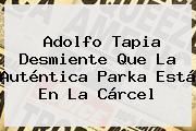 Adolfo Tapia Desmiente Que La Auténtica <b>Parka</b> Está En La Cárcel