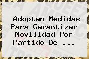 Adoptan Medidas Para Garantizar Movilidad Por Partido De <b>...</b>