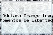 <b>Adriana Arango</b> Tres Momentos De Libertad