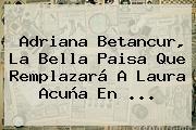 Adriana Betancur, La Bella Paisa Que Remplazará A <b>Laura Acuña</b> En <b>...</b>
