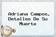 <b>Adriana Campos</b>, Detalles De Su Muerte