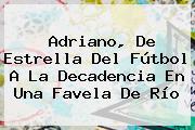 <b>Adriano</b>, De Estrella Del Fútbol A La Decadencia En Una Favela De Río