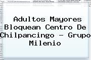 Adultos Mayores Bloquean Centro De Chilpancingo - Grupo <b>Milenio</b>