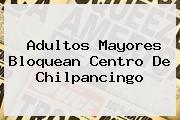 <b>Adultos Mayores Bloquean Centro De Chilpancingo</b>