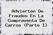 Advierten De Fraudes En La Compraventa De Carros (Parte I)