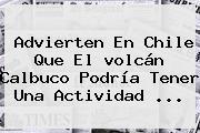 Advierten En Chile Que El <b>volcán Calbuco</b> Podría Tener Una Actividad <b>...</b>
