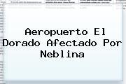 <b>Aeropuerto El Dorado</b> Afectado Por Neblina